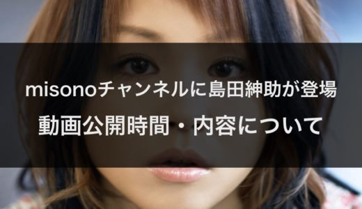 島田紳助とmisonoのYou Tube動画公開はいつ何時?動画の内容で何を話す?